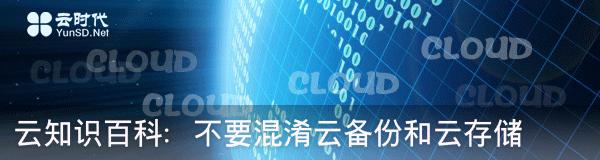 【数据测试】云知识百科:不要混淆云备份和云存储